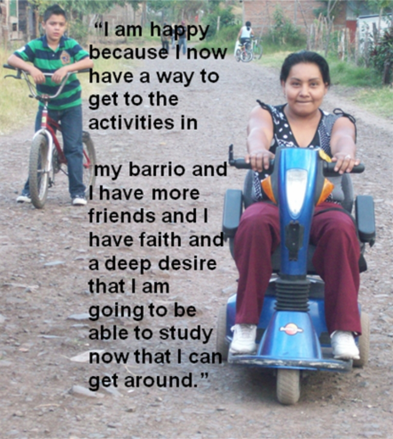 Maria Genara - I am happy because I now have a way to get to the activities in my barrio and I have more friends and I have faith and a deep desire that I am going to be able to study now that I can get around.